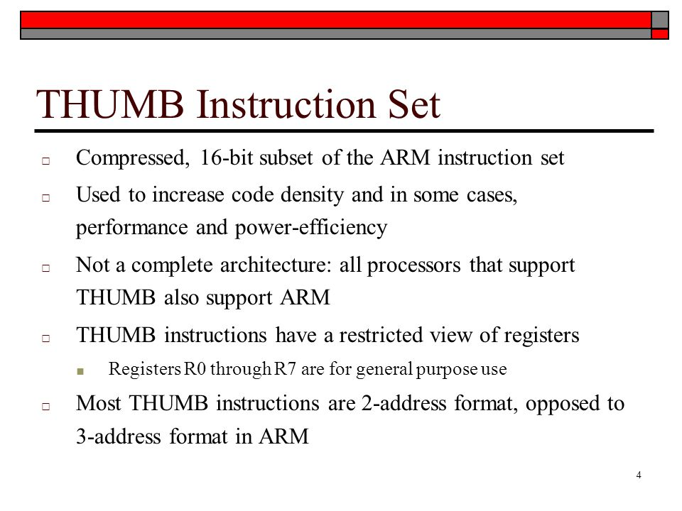 THUMB Instruction Set □ Compressed, 16-bit subset of the ARM instruction set □ Used to increase code density and in some cases, performance and power-efficiency □ Not a complete architecture: all processors that support THUMB also support ARM □ THUMB instructions have a restricted view of registers ■ Registers R0 through R7 are for general purpose use □ Most THUMB instructions are 2-address format, opposed to 3-address format in ARM 4