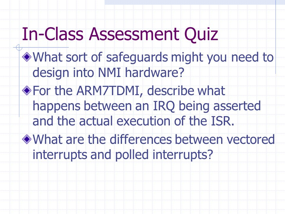 In-Class Assessment Quiz What sort of safeguards might you need to design into NMI hardware? For the ARM7TDMI, describe what happens between an IRQ be