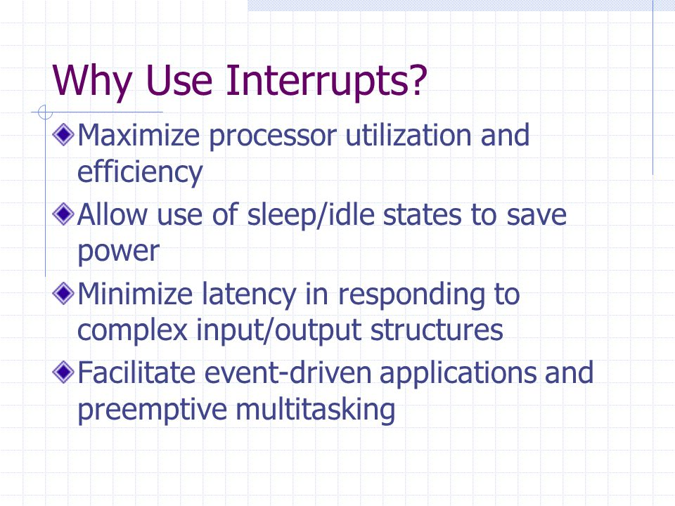 Why Use Interrupts? Maximize processor utilization and efficiency Allow use of sleep/idle states to save power Minimize latency in responding to compl