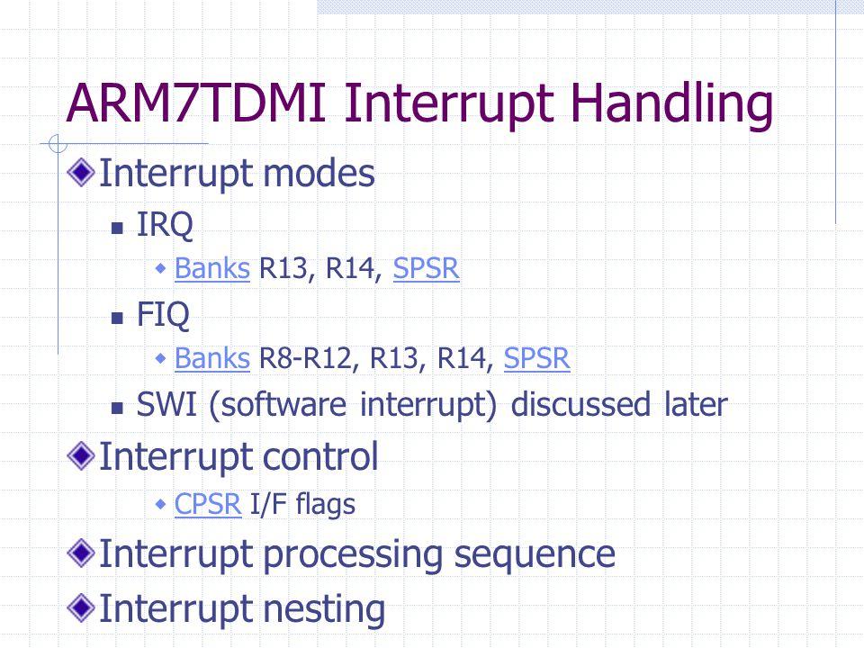 ARM7TDMI Interrupt Handling Interrupt modes IRQ  Banks R13, R14, SPSR BanksSPSR FIQ  Banks R8-R12, R13, R14, SPSR BanksSPSR SWI (software interrupt)