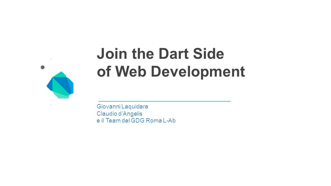 Join the Dart Side of Web Development Giovanni Laquidara Claudio d'Angelis e il Team del GDG Roma L-Ab