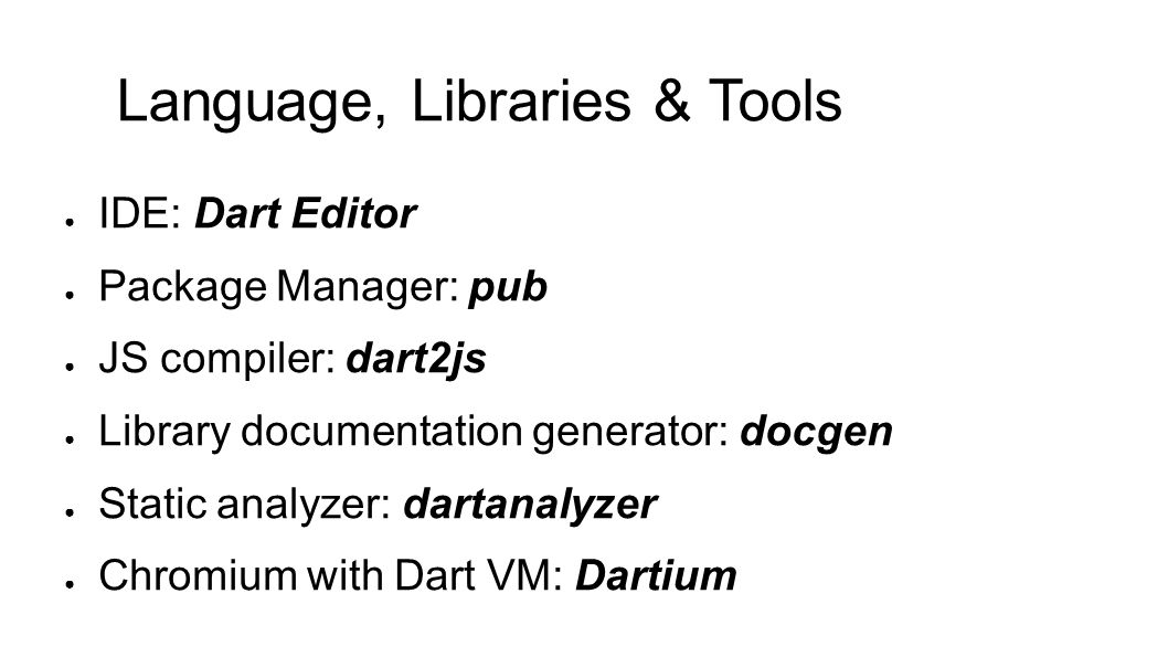 ● IDE: Dart Editor ● Package Manager: pub ● JS compiler: dart2js ● Library documentation generator: docgen ● Static analyzer: dartanalyzer ● Chromium with Dart VM: Dartium Language, Libraries & Tools