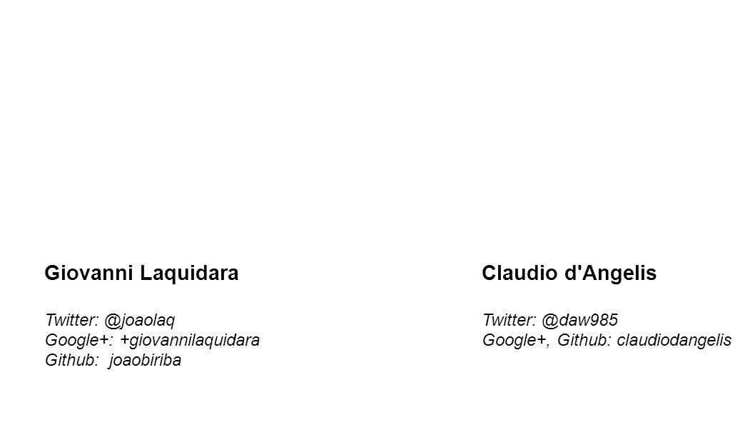 Claudio d Angelis Twitter: @daw985 Google+, Github: claudiodangelis Giovanni Laquidara Twitter: @joaolaq Google+: +giovannilaquidara Github: joaobiriba