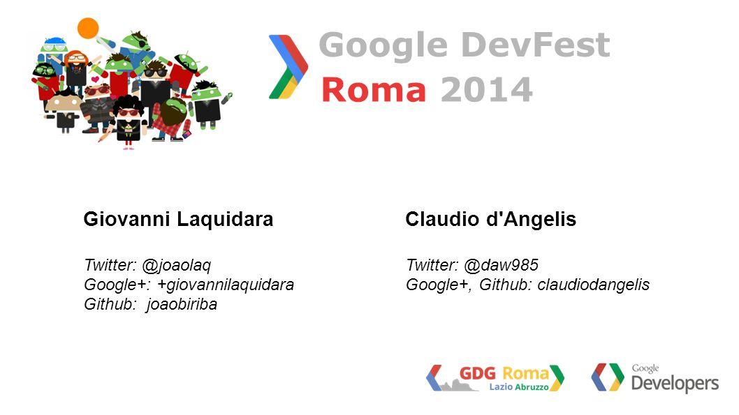 Roma 2014 Google DevFest Claudio d Angelis Twitter: @daw985 Google+, Github: claudiodangelis Giovanni Laquidara Twitter: @joaolaq Google+: +giovannilaquidara Github: joaobiriba