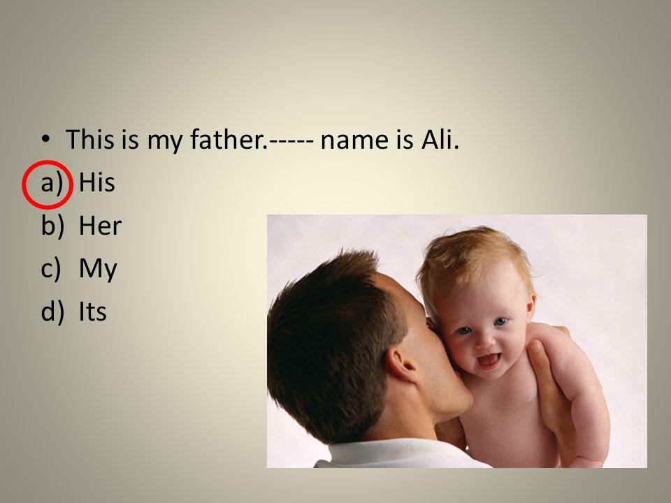 This is my father.----- name is Ali. a)His b)Her c)My d)Its