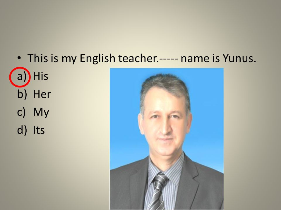This is my English teacher.----- name is Yunus. a)His b)Her c)My d)Its