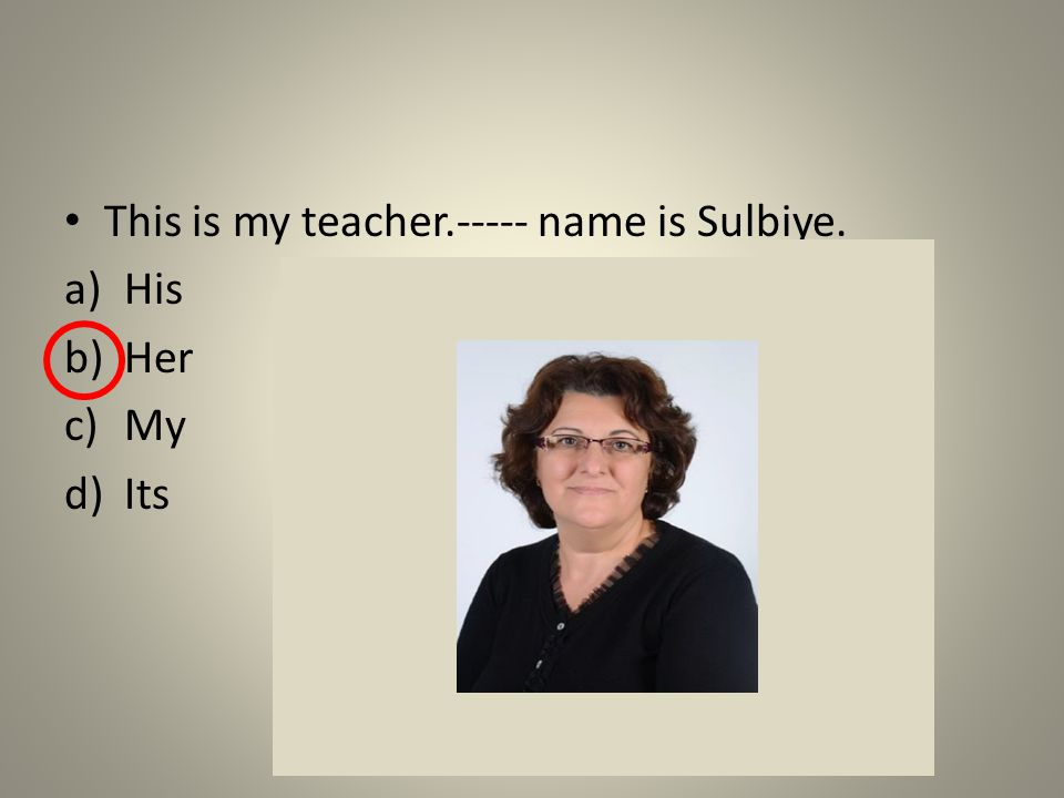 This is my teacher.----- name is Sulbiye. a)His b)Her c)My d)Its