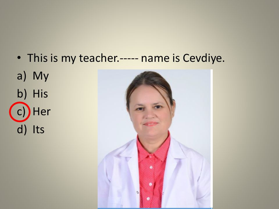 This is my teacher.----- name is Cevdiye. a)My b)His c)Her d)Its