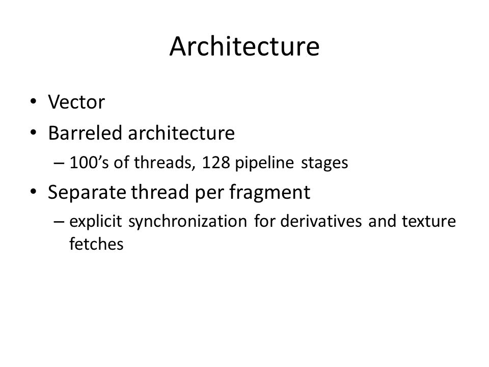 Architecture Vector Barreled architecture – 100's of threads, 128 pipeline stages Separate thread per fragment – explicit synchronization for derivati