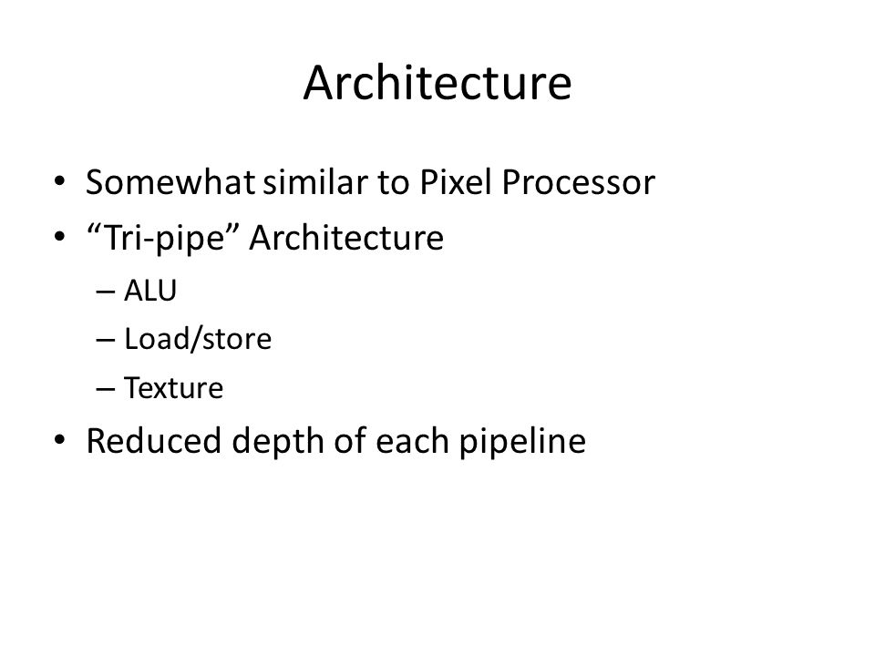 "Architecture Somewhat similar to Pixel Processor ""Tri-pipe"" Architecture – ALU – Load/store – Texture Reduced depth of each pipeline"