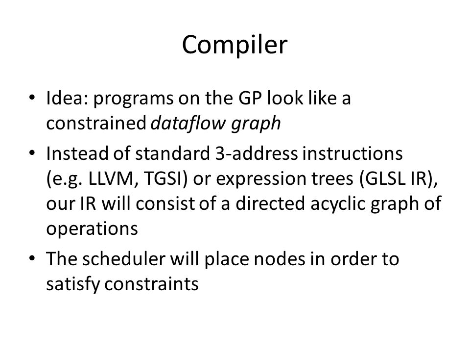 Compiler Idea: programs on the GP look like a constrained dataflow graph Instead of standard 3-address instructions (e.g. LLVM, TGSI) or expression tr