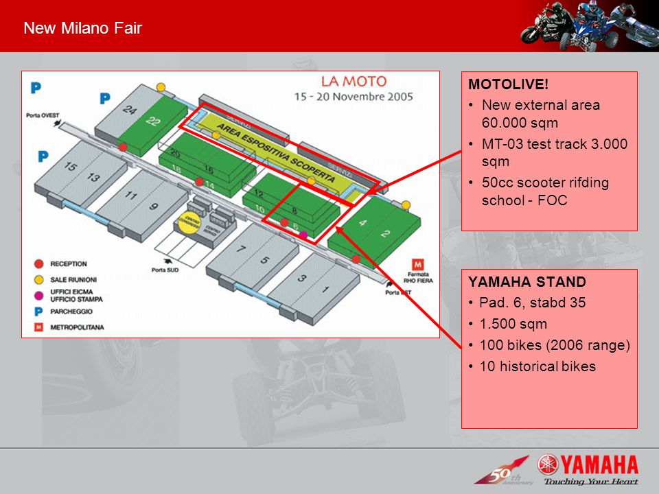 New Milano Fair YAMAHA STAND Pad. 6, stabd 35 1.500 sqm 100 bikes (2006 range) 10 historical bikes MOTOLIVE! New external area 60.000 sqm MT-03 test t