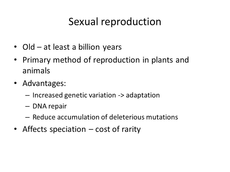 Sexual reproduction Old – at least a billion years Primary method of reproduction in plants and animals Advantages: – Increased genetic variation -> a