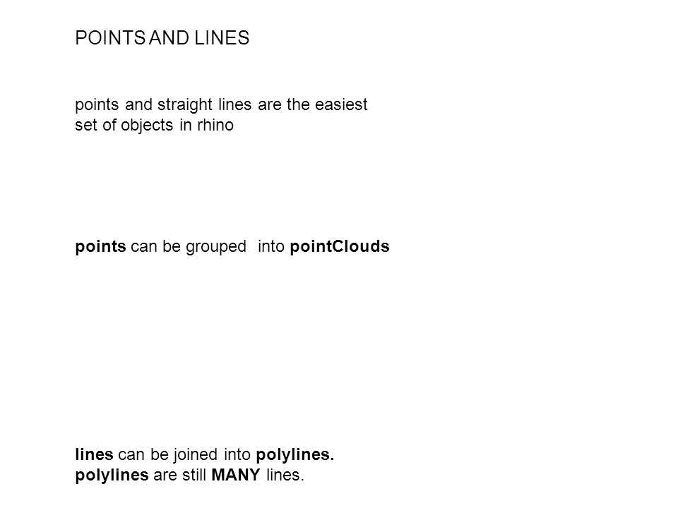 POINTS AND LINES points and straight lines are the easiest set of objects in rhino points can be grouped into pointClouds lines can be joined into polylines.