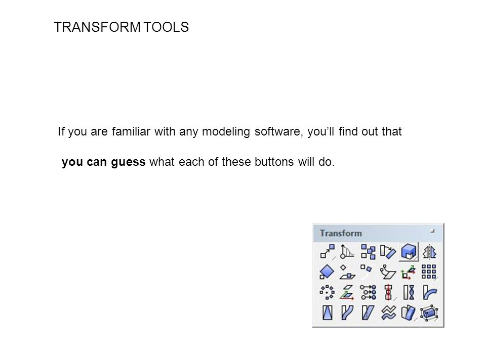 TRANSFORM TOOLS If you are familiar with any modeling software, you'll find out that you can guess what each of these buttons will do.
