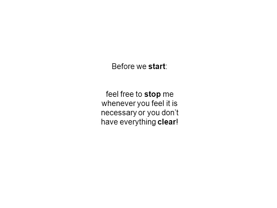 Before we start: feel free to stop me whenever you feel it is necessary or you don't have everything clear!