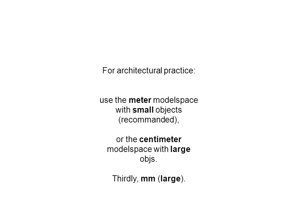 For architectural practice: use the meter modelspace with small objects (recommanded), or the centimeter modelspace with large objs.