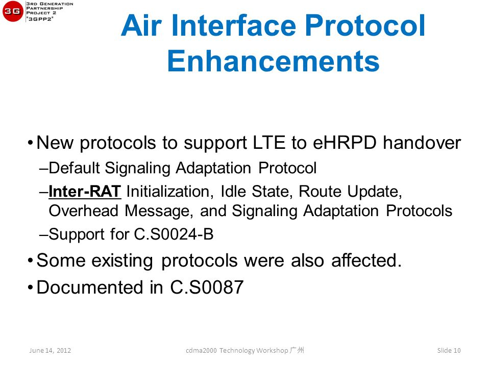June 14, 2012 cdma2000 Technology Workshop 广州 Slide 10 Air Interface Protocol Enhancements New protocols to support LTE to eHRPD handover –Default Signaling Adaptation Protocol –Inter-RAT Initialization, Idle State, Route Update, Overhead Message, and Signaling Adaptation Protocols –Support for C.S0024-B Some existing protocols were also affected.
