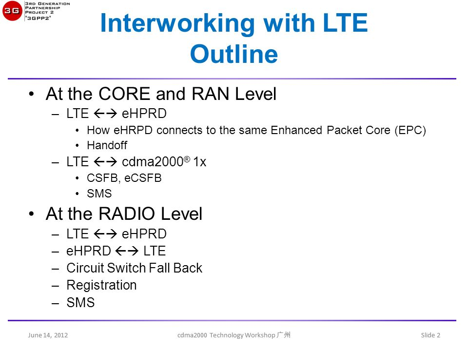 June 14, 2012 cdma2000 Technology Workshop 广州 Slide 2 Interworking with LTE Outline At the CORE and RAN Level –LTE  eHPRD How eHRPD connects to the same Enhanced Packet Core (EPC) Handoff –LTE  cdma2000 ® 1x CSFB, eCSFB SMS At the RADIO Level –LTE  eHPRD –eHPRD  LTE –Circuit Switch Fall Back –Registration –SMS June 14, 2012 cdma2000 Technology Workshop 广州 Slide 2