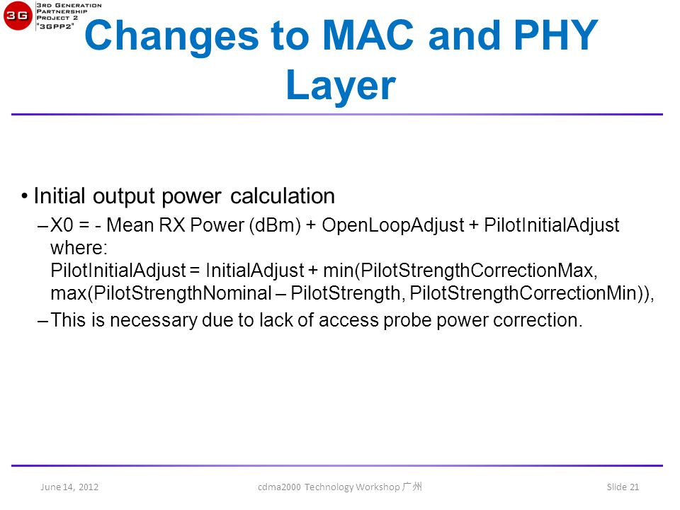 June 14, 2012 cdma2000 Technology Workshop 广州 Slide 21 Changes to MAC and PHY Layer Initial output power calculation –X0 = - Mean RX Power (dBm) + OpenLoopAdjust + PilotInitialAdjust where: PilotInitialAdjust = InitialAdjust + min(PilotStrengthCorrectionMax, max(PilotStrengthNominal – PilotStrength, PilotStrengthCorrectionMin)), –This is necessary due to lack of access probe power correction.