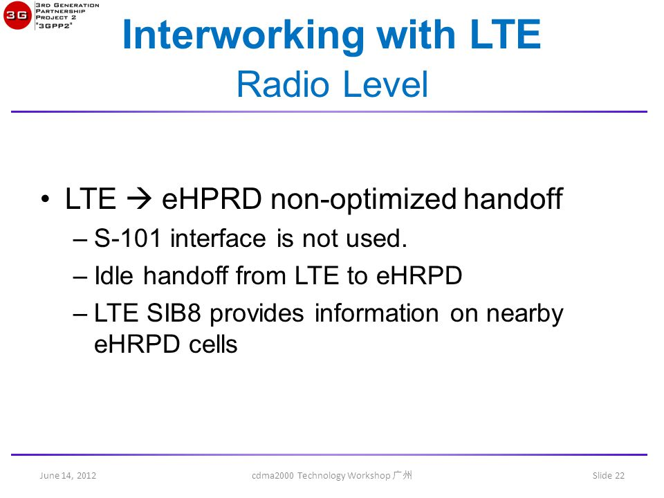June 14, 2012 cdma2000 Technology Workshop 广州 Slide 22 Interworking with LTE Radio Level LTE  eHPRD non-optimized handoff –S-101 interface is not use