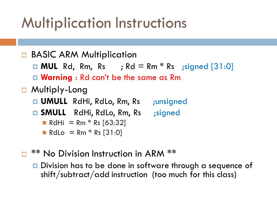 Multiplication Instructions  BASIC ARM Multiplication  MUL Rd, Rm, Rs ; Rd = Rm * Rs ;signed [31:0]  Warning : Rd can't be the same as Rm  Multiply-Long  UMULL RdHi, RdLo, Rm, Rs ;unsigned  SMULL RdHi, RdLo, Rm, Rs ;signed RdHi = Rm * Rs [63:32] RdLo = Rm * Rs [31:0]  ** No Division Instruction in ARM **  Division has to be done in software through a sequence of shift/subtract/add instruction (too much for this class)