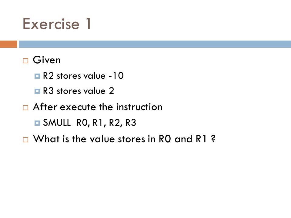 Exercise 1  Given  R2 stores value -10  R3 stores value 2  After execute the instruction  SMULL R0, R1, R2, R3  What is the value stores in R0 and R1 ?