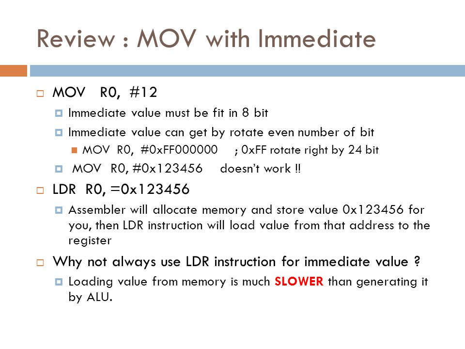 Review : MOV with Immediate  MOV R0, #12  Immediate value must be fit in 8 bit  Immediate value can get by rotate even number of bit MOV R0, #0xFF000000 ; 0xFF rotate right by 24 bit  MOV R0, #0x123456 doesn't work !.