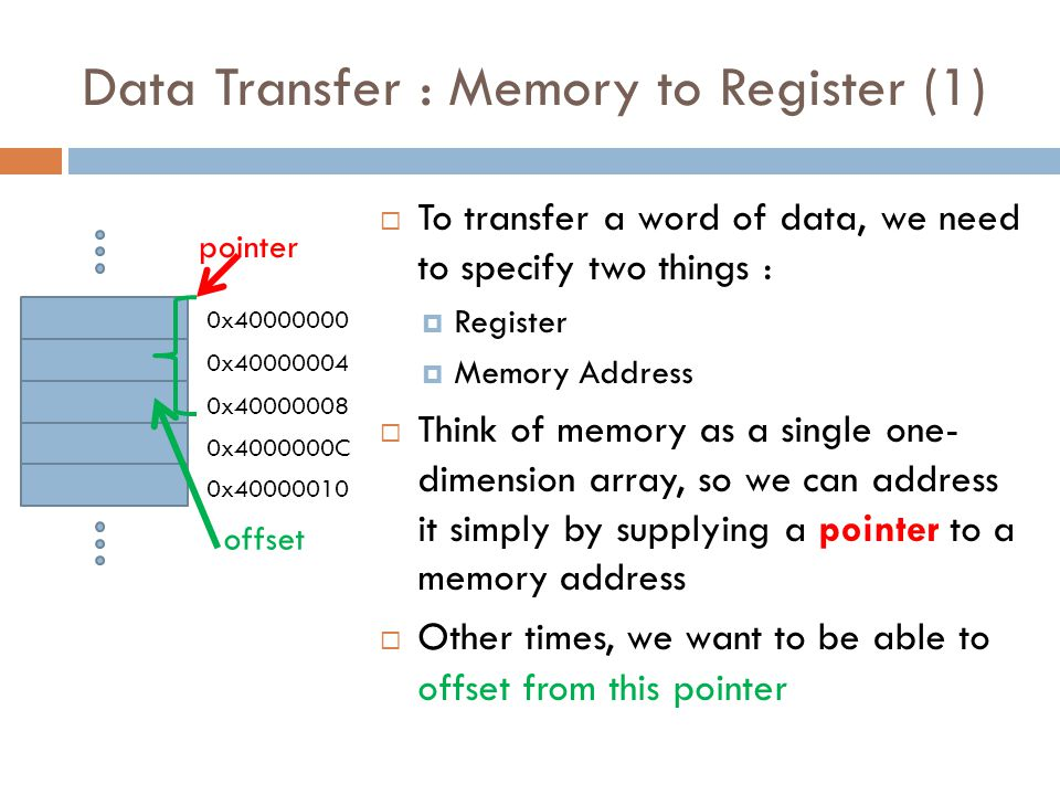 Data Transfer : Memory to Register (1)  To transfer a word of data, we need to specify two things :  Register  Memory Address  Think of memory as a single one- dimension array, so we can address it simply by supplying a pointer to a memory address  Other times, we want to be able to offset from this pointer 0x40000000 0x40000004 0x40000008 0x4000000C 0x40000010 pointer offset