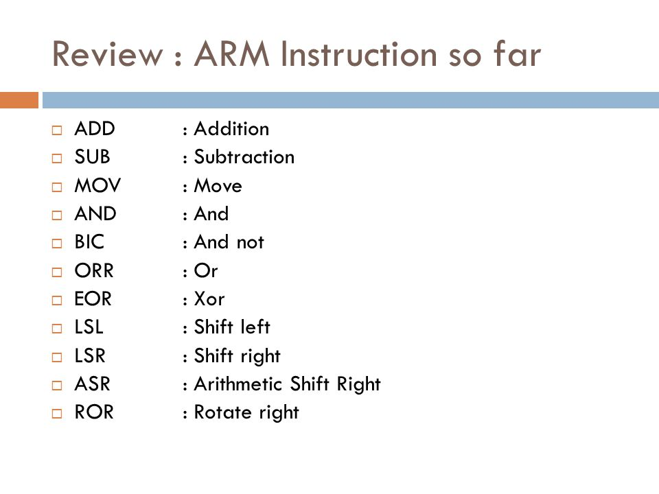 Review : ARM Instruction so far  ADD: Addition  SUB: Subtraction  MOV: Move  AND: And  BIC: And not  ORR: Or  EOR: Xor  LSL: Shift left  LSR: Shift right  ASR: Arithmetic Shift Right  ROR: Rotate right