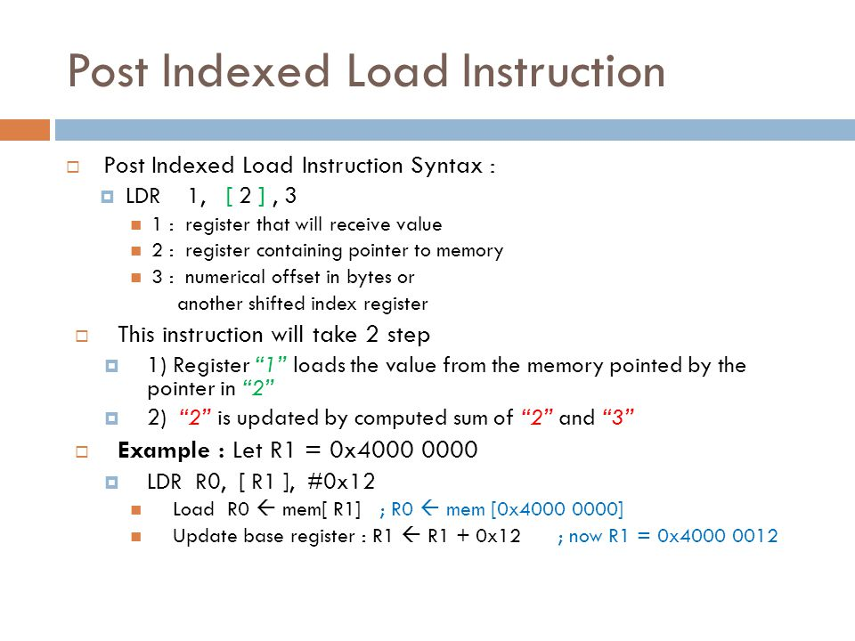 Post Indexed Load Instruction  Post Indexed Load Instruction Syntax :  LDR 1, [ 2 ], 3 1 : register that will receive value 2 : register containing pointer to memory 3 : numerical offset in bytes or another shifted index register  This instruction will take 2 step  1) Register 1 loads the value from the memory pointed by the pointer in 2  2) 2 is updated by computed sum of 2 and 3  Example : Let R1 = 0x4000 0000  LDR R0, [ R1 ], #0x12 Load R0  mem[ R1] ; R0  mem [0x4000 0000] Update base register : R1  R1 + 0x12 ; now R1 = 0x4000 0012