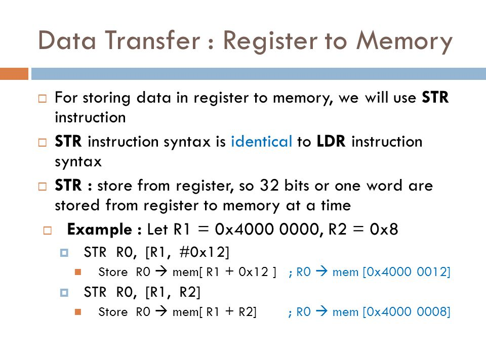 Data Transfer : Register to Memory  For storing data in register to memory, we will use STR instruction  STR instruction syntax is identical to LDR instruction syntax  STR : store from register, so 32 bits or one word are stored from register to memory at a time  Example : Let R1 = 0x4000 0000, R2 = 0x8  STR R0, [R1, #0x12] Store R0  mem[ R1 + 0x12 ] ; R0  mem [0x4000 0012]  STR R0, [R1, R2] Store R0  mem[ R1 + R2] ; R0  mem [0x4000 0008]
