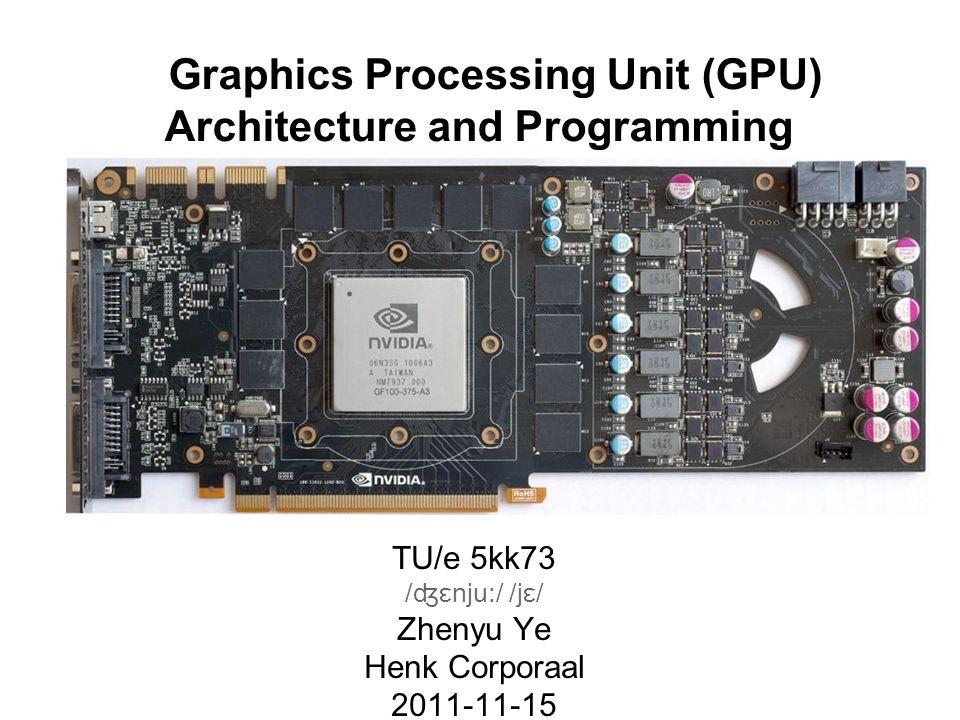 Graphics Processing Unit (GPU) Architecture and Programming TU/e 5kk73 /ʤɛnju:/ /jɛ/ Zhenyu Ye Henk Corporaal 2011-11-15