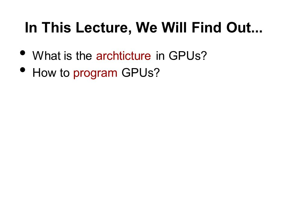 In This Lecture, We Will Find Out... What is the archticture in GPUs How to program GPUs