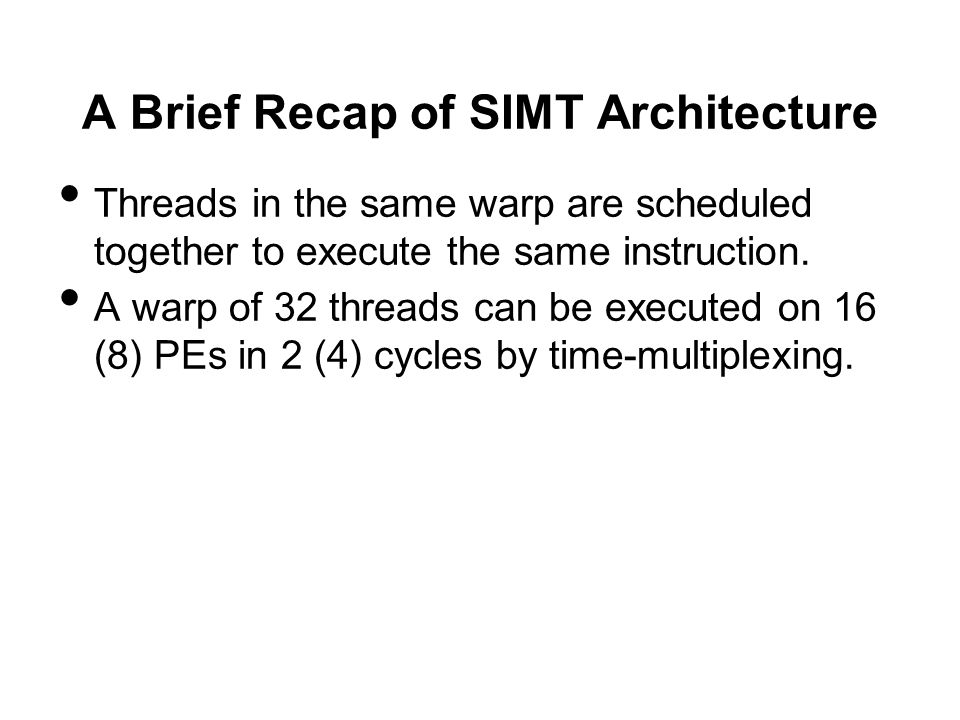 A Brief Recap of SIMT Architecture Threads in the same warp are scheduled together to execute the same instruction. A warp of 32 threads can be execut