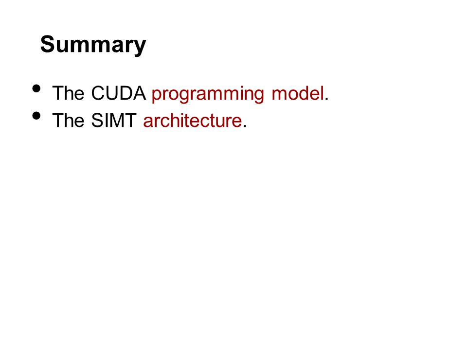 Summary The CUDA programming model. The SIMT architecture.