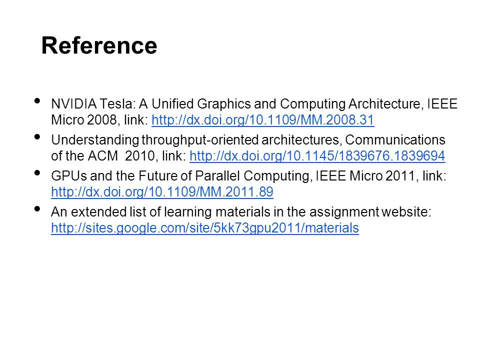 Reference NVIDIA Tesla: A Unified Graphics and Computing Architecture, IEEE Micro 2008, link: http://dx.doi.org/10.1109/MM.2008.31http://dx.doi.org/10.1109/MM.2008.31 Understanding throughput-oriented architectures, Communications of the ACM 2010, link: http://dx.doi.org/10.1145/1839676.1839694http://dx.doi.org/10.1145/1839676.1839694 GPUs and the Future of Parallel Computing, IEEE Micro 2011, link: http://dx.doi.org/10.1109/MM.2011.89 http://dx.doi.org/10.1109/MM.2011.89 An extended list of learning materials in the assignment website: http://sites.google.com/site/5kk73gpu2011/materials http://sites.google.com/site/5kk73gpu2011/materials