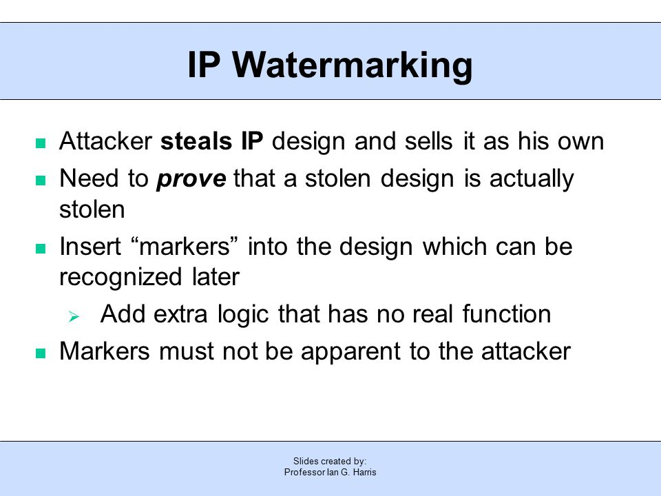 Slides created by: Professor Ian G. Harris IP Watermarking Attacker steals IP design and sells it as his own Need to prove that a stolen design is act
