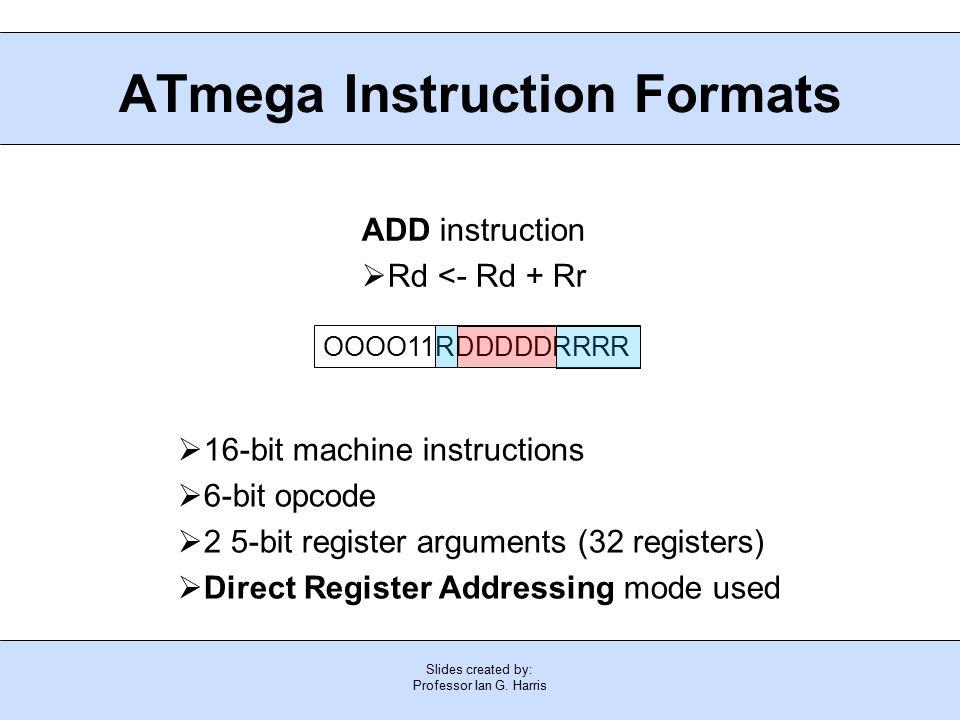 Slides created by: Professor Ian G. Harris ATmega Instruction Formats  16-bit machine instructions  6-bit opcode  2 5-bit register arguments (32 re