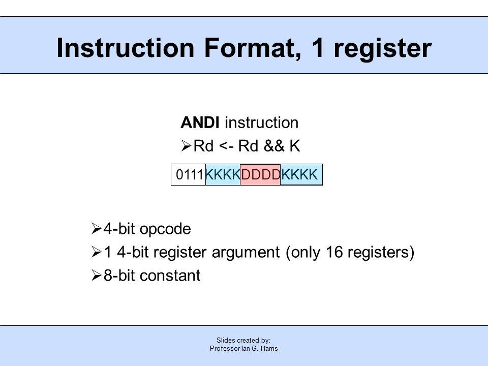 Slides created by: Professor Ian G. Harris Instruction Format, 1 register  4-bit opcode  1 4-bit register argument (only 16 registers)  8-bit const