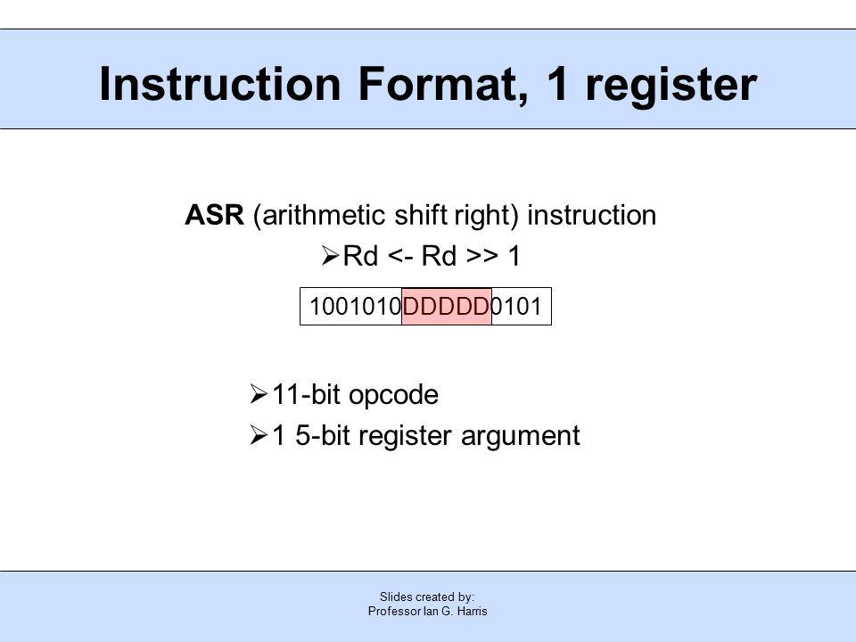 Slides created by: Professor Ian G. Harris Instruction Format, 1 register  11-bit opcode  1 5-bit register argument ASR (arithmetic shift right) ins