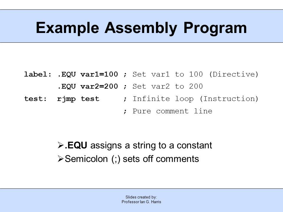 Slides created by: Professor Ian G. Harris Example Assembly Program label:.EQU var1=100 ; Set var1 to 100 (Directive).EQU var2=200 ; Set var2 to 200 t