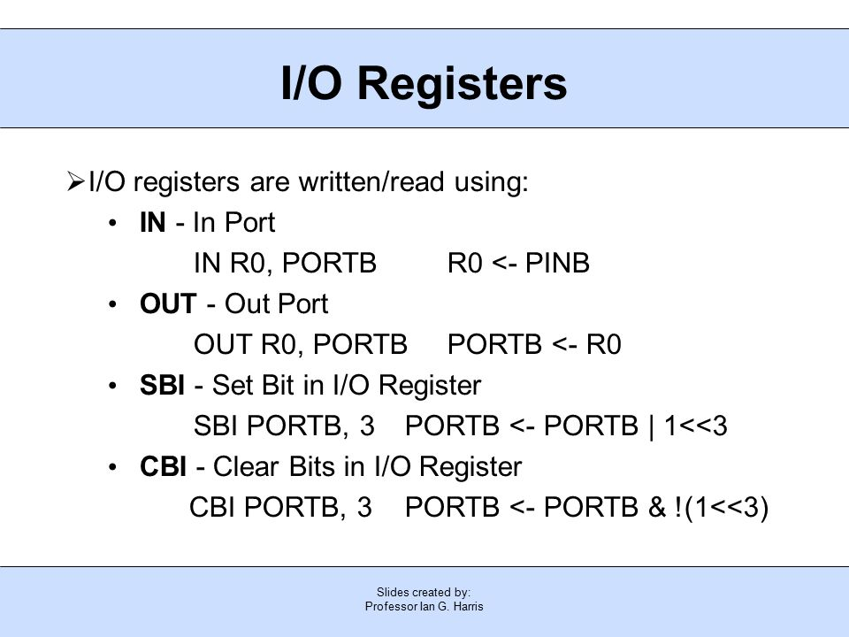 Slides created by: Professor Ian G. Harris I/O Registers  I/O registers are written/read using: IN - In Port IN R0, PORTB R0 <- PINB OUT - Out Port O