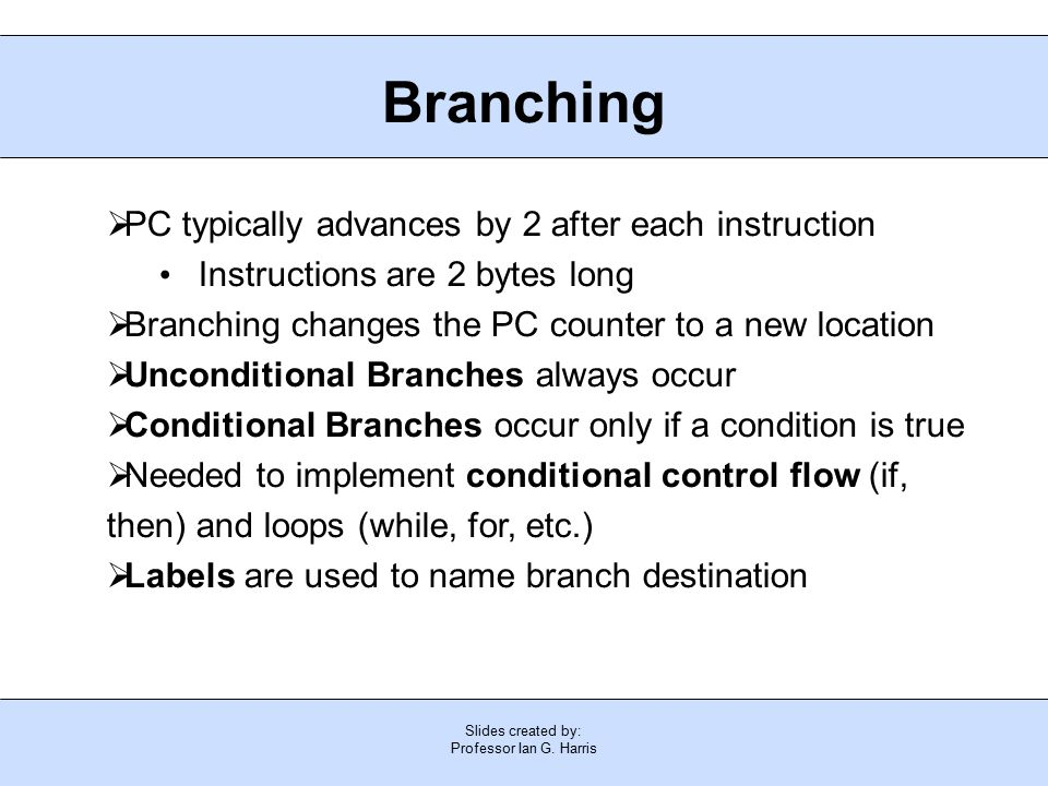 Slides created by: Professor Ian G. Harris Branching  PC typically advances by 2 after each instruction Instructions are 2 bytes long  Branching cha