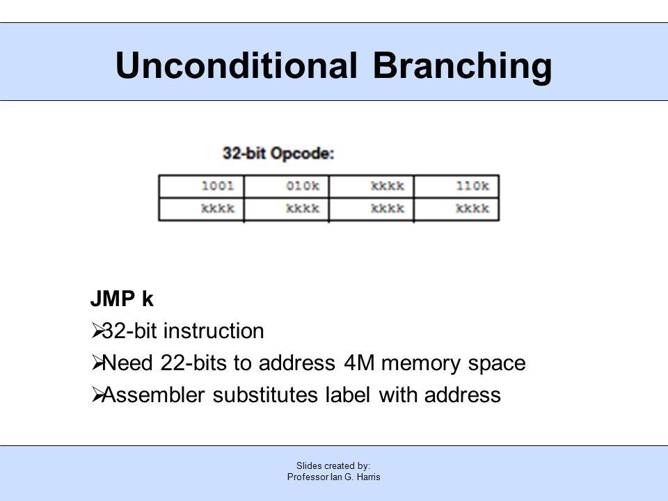 Slides created by: Professor Ian G. Harris Unconditional Branching JMP k  32-bit instruction  Need 22-bits to address 4M memory space  Assembler su