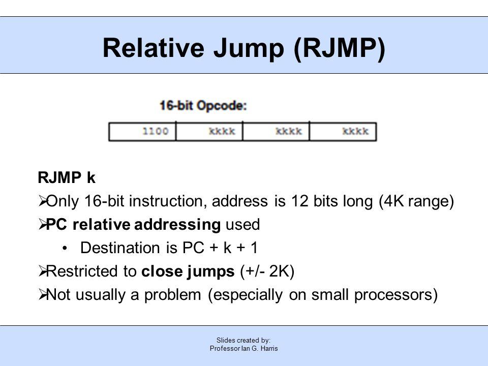 Slides created by: Professor Ian G. Harris Relative Jump (RJMP) RJMP k  Only 16-bit instruction, address is 12 bits long (4K range)  PC relative add