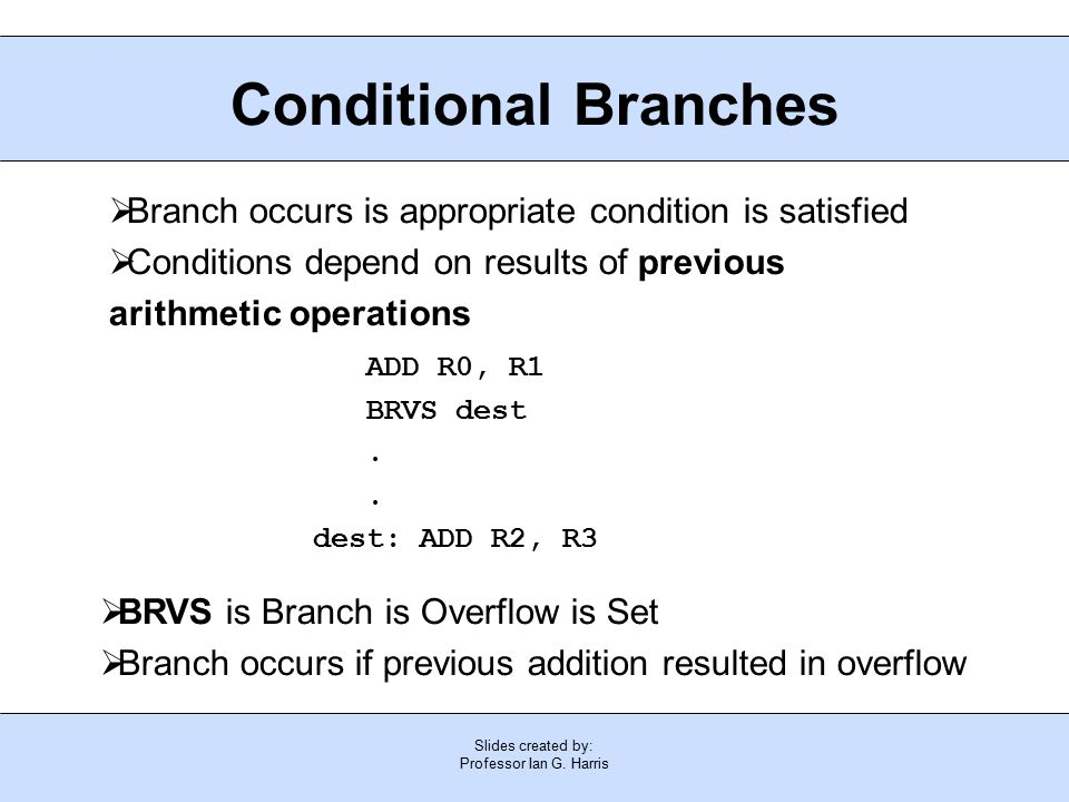 Slides created by: Professor Ian G. Harris Conditional Branches  Branch occurs is appropriate condition is satisfied  Conditions depend on results o