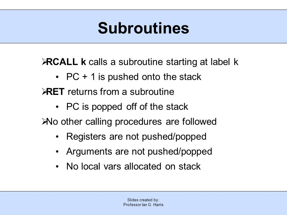 Slides created by: Professor Ian G. Harris Subroutines  RCALL k calls a subroutine starting at label k PC + 1 is pushed onto the stack  RET returns