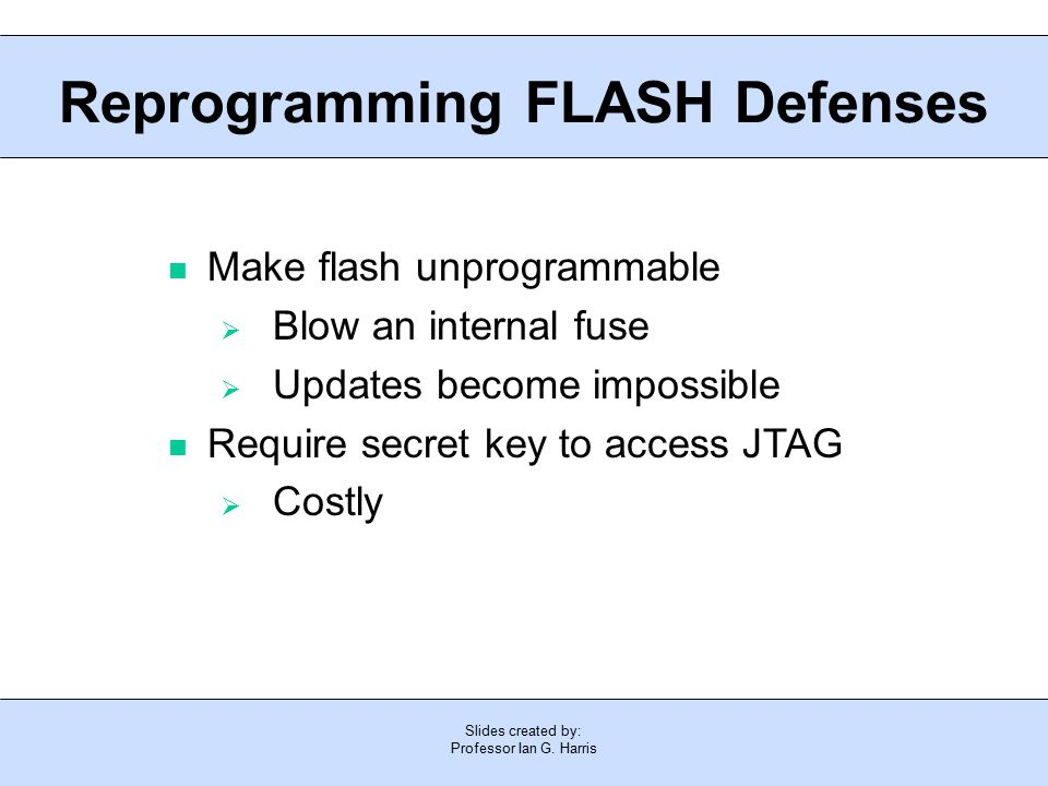 Slides created by: Professor Ian G. Harris Reprogramming FLASH Defenses Make flash unprogrammable  Blow an internal fuse  Updates become impossible