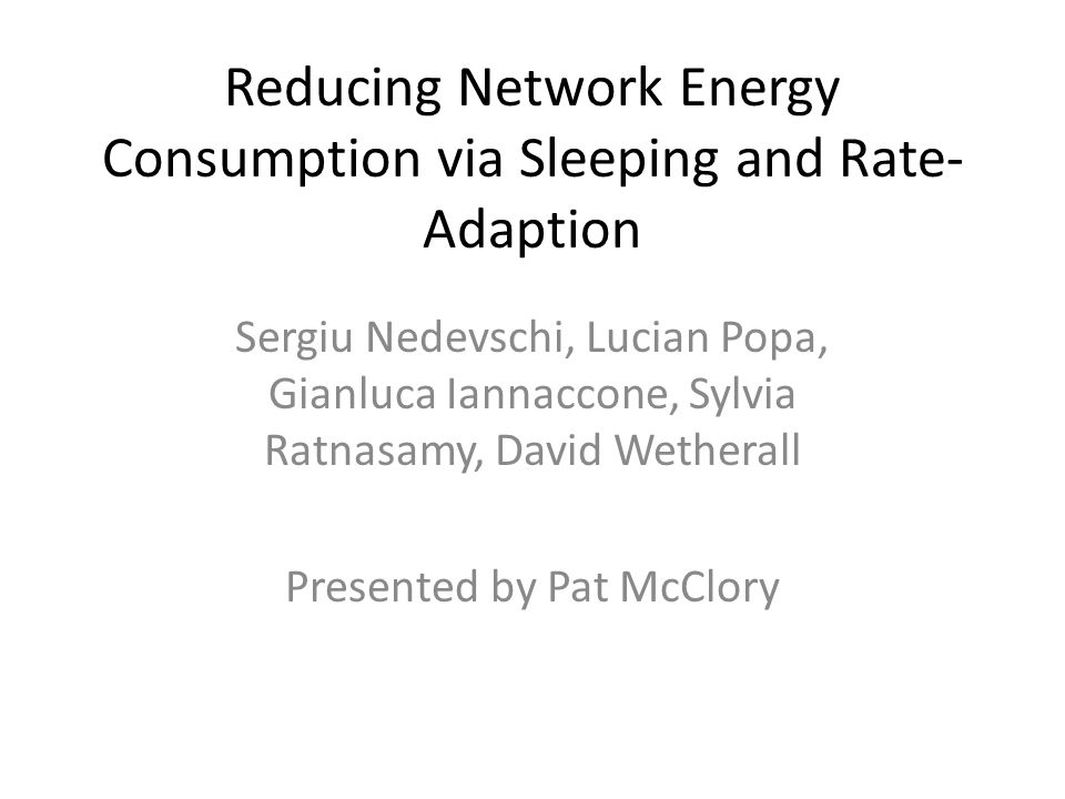 Reducing Network Energy Consumption via Sleeping and Rate- Adaption Sergiu Nedevschi, Lucian Popa, Gianluca Iannaccone, Sylvia Ratnasamy, David Wetherall Presented by Pat McClory